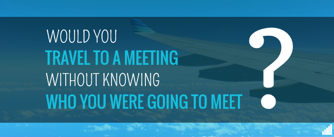 Would you travel to a meeting without knowing who you were going to meet?