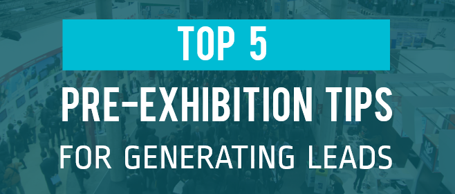 Top 5 Pre-Exhibition Tips For Generating Leads